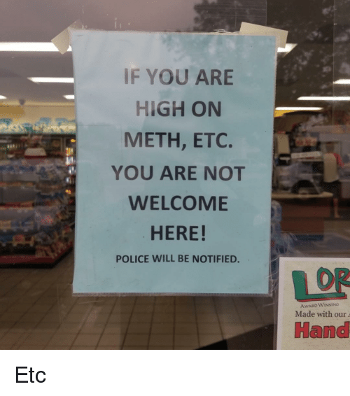You Are High: IF YOU ARE  HIGH ON  METH, ETC.  YOU ARE NOT  WELCOME  HERE!  POLICE WILL BE NOTIFIED.  OR  AwARD WINNING  Made with our  Hand Etc
