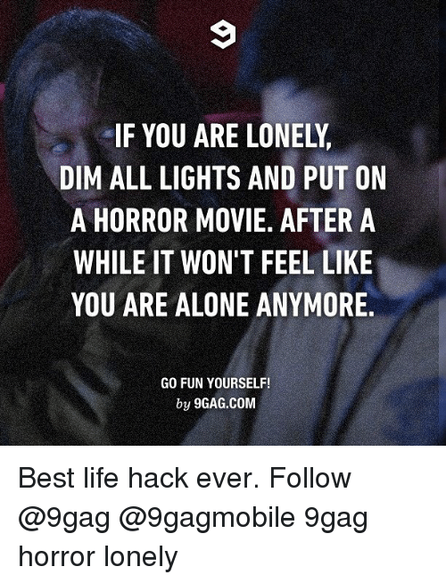 Best Life Hack: IF YOU ARE LONELY.  DIM ALL LIGHTS AND PUT ON  A HORROR MOVIE. AFTER A  WHILE IT WON'T FEEL LIKE  YOU ARE ALONE ANYMORE  GO FUN YOURSELF!  by 9GAG.COM Best life hack ever. Follow @9gag @9gagmobile 9gag horror lonely