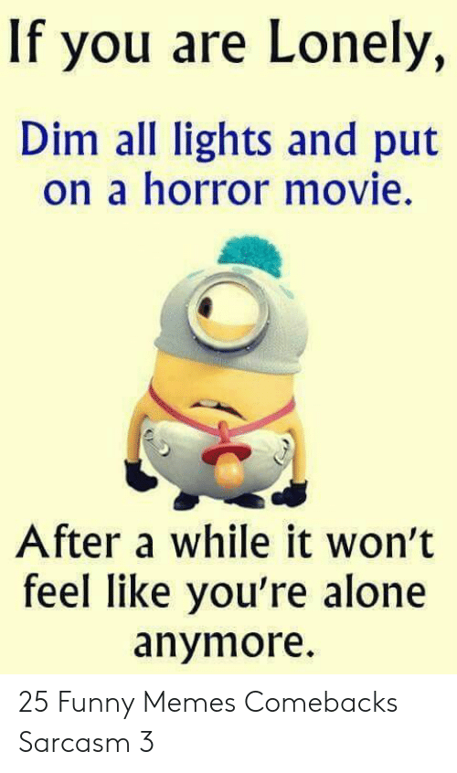 horror movie: If you are Lonely,  Dim all lights and put  on a horror movie.  After a while it won't  feel like you're alone  anymore 25 Funny Memes Comebacks Sarcasm 3
