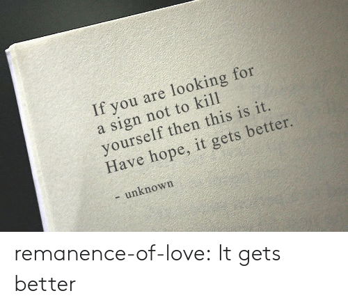 kill yourself: If you are looking for  a sign not to kill  yourself then this is it.  Have hope, it gets better.  - unknown remanence-of-love:  It gets better
