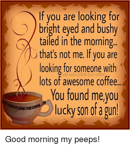Post Mades: If you are looking for  bright eyed and bushy  tailed in the morning  that's not me. If you are  looking for someone with  lots post made by Grab your coffee  of awesome You found me you  lucky son of a gund Good morning my peeps!