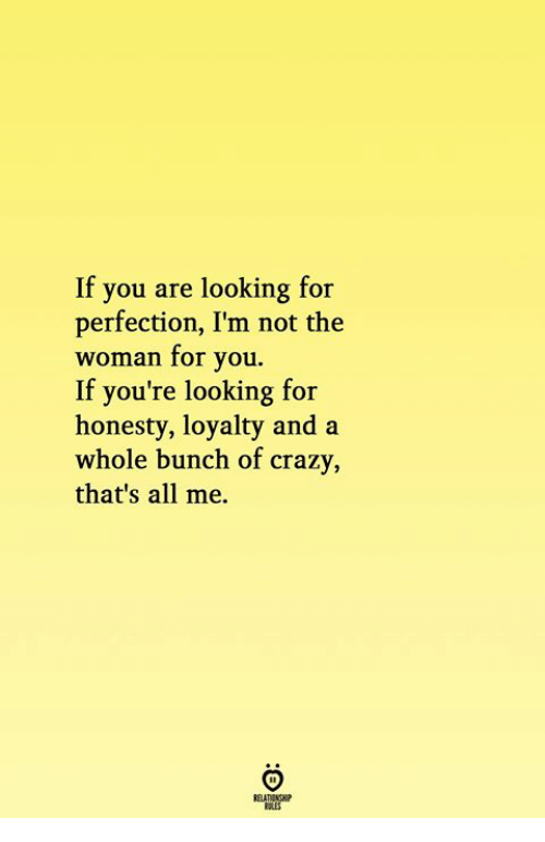 All Me: If you are looking for  perfection, I'm not the  woman for you.  If you're looking for  honesty, loyalty and a  whole bunch of crazy  that's all me.