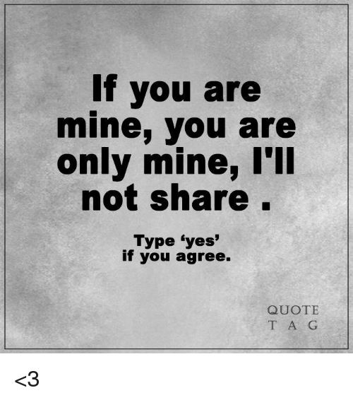 If You Are Mine You Are Only Mine L'Ll Not Share Type Yes