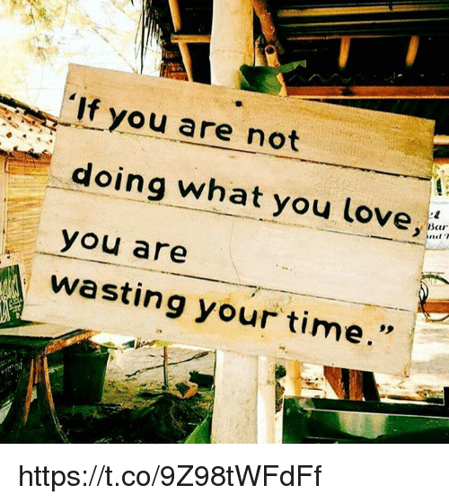 "Love, Time, and Bar: 'If you are not  doing what you love  Bar  you are  nd T  wasting your time."" https://t.co/9Z98tWFdFf"