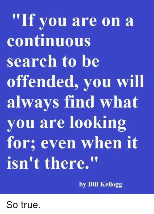 kelloggs: If you are on a  continuous  search to be  offended, you will  always find what  you are looking  for; even when it  isn't there.  by Bill Kellogg So true.