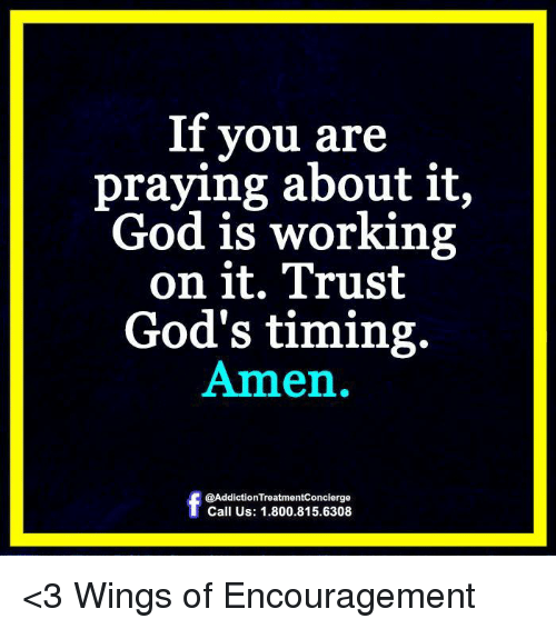 🤖: If you are  praying about it,  God is working  on it. Trust  God's timing.  Amen.  @Addiction Treatmentconcierge  Call Us: 1.800.815.6308 <3 Wings of Encouragement