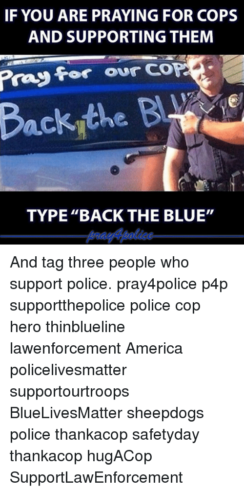 "America, Memes, and Police: IF YOU ARE PRAYING FOR COPS  AND SUPPORTING THEM  for our  COP  TYPE ""BACK THE BLUE"" And tag three people who support police. pray4police p4p supportthepolice police cop hero thinblueline lawenforcement America policelivesmatter supportourtroops BlueLivesMatter sheepdogs police thankacop safetyday thankacop hugACop SupportLawEnforcement"