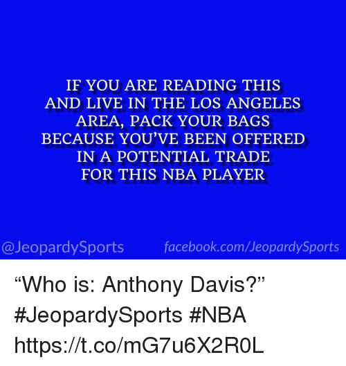 """Facebook, Nba, and Sports: IF YOU ARE READING THIS  AND LIVE IN THE LOS ANGELES  AREA, PACK YOUR BAGS  BECAUSE YOU'VE BEEN OFFERED  IN A POTENTIAL TRADE  FOR THIS NBA PLAYER  @JeopardySports facebook.com/JeopardySports """"Who is: Anthony Davis?"""" #JeopardySports #NBA https://t.co/mG7u6X2R0L"""