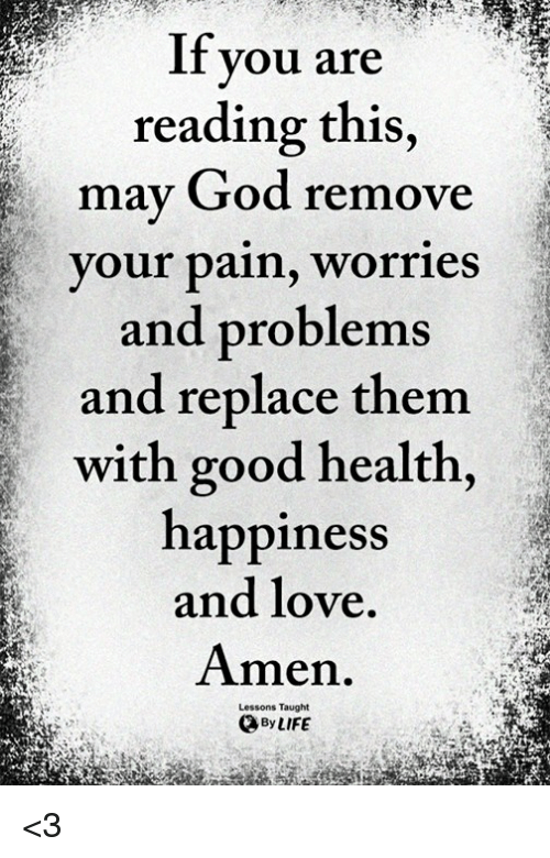 God, Life, and Love: If  you are  reading this,  may God remove  your pain, worries  and problems  and replace themm  with good health,  happiness  and love  men.  Lessons Taught  By LIFE <3