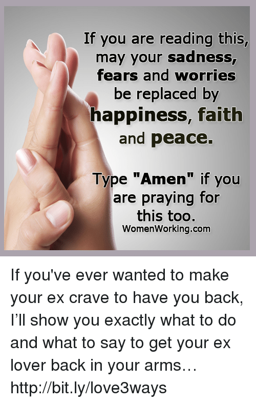 """Cravings: If you are reading this,  may your sadness  fears and worries  be replaced by  happiness, faith  and peace.  Type """"Amen"""" if you  are praying for  this too.  Women Working.com If you've ever wanted to make your ex crave to have you back, I'll show you exactly what to do and what to say to get your ex lover back in your arms… http://bit.ly/love3ways"""