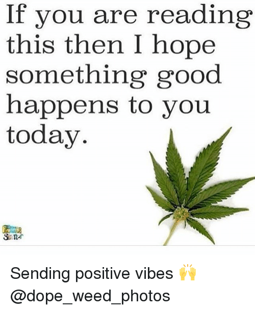 sending positive vibes: If you are reading  this then I hope  something good  happens to you  today Sending positive vibes 🙌 @dope_weed_photos