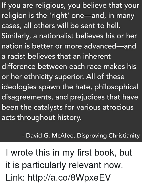 Philosophically: If you are religious, you believe that your  religion is the right' one-and, in many  cases, all others will be sent to hell.  Similarly, a nationalist believes his or her  nation is better or more advanced and  a racist believes that an inherent  difference between each race make  his  or her ethnicity superior. All of these  ideologies spawn the hate, philosophical  disagreements, and prejudices that have  been the catalysts for various atrocious  acts throughout history.  David G. McAfee, Disproving Christianity I wrote this in my first book, but it is particularly relevant now.  Link: http://a.co/8WpxeEV