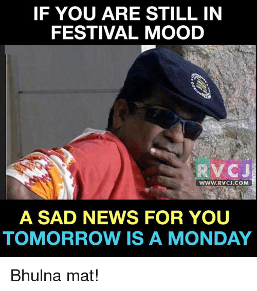 Memes and 🤖: IF YOU ARE STILL IN  FESTIVAL MOOD  RV CJ  WWW. RVCJ.COM  A SAD NEWS FOR YOU  TOMORROW IS A MONDAY Bhulna mat!