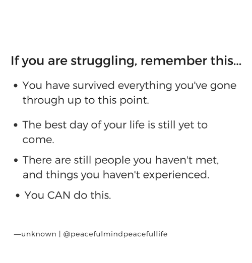 Life, Memes, and Best: If you are struggling, remember this  ..  . You have survived everything you've gone  through up to this point.  The best day of your life is still yet to  come  . There are still people you haven't met,  and things you haven't experienced  You CAN do this  ·  .  -unknown | @peacefulmindpeacefullife