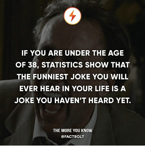 Life, Memes, and The More You Know: IF YOU ARE UNDER THE AGE  OF 38, STATISTICS SHOW THAT  THE FUNNIEST JOKE YOU WILL  EVER HEAR IN YOUR LIFE IS A  JOKE YOU HAVEN'T HEARD YET.  THE MORE YOU KNOW  @FACTBOLT