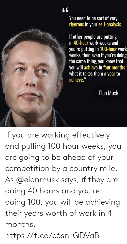 Elonmusk: If you are working effectively and pulling 100 hour weeks, you are going to be ahead of your competition by a country mile. As @elonmusk says, if they are doing 40 hours and you're doing 100, you will be achieving their years worth of work in 4 months. https://t.co/c6snLQDVaB