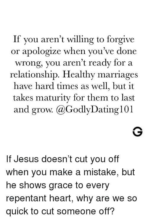 hard times: If you aren't willing to forgive  or apologize when you've done  wrong, you aren't ready for a  relationship. Healthy marriages  have hard times as well, but it  takes maturity for them to last  and grow. @GodlyDating101 If Jesus doesn't cut you off when you make a mistake, but he shows grace to every repentant heart, why are we so quick to cut someone off?