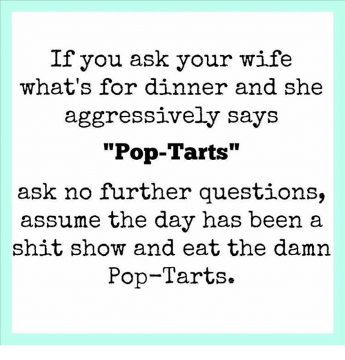 "Dank, Pop, and Shit: If you ask your wife  what's for dinner and she  aggressively says  ""Pop-Tarts""  ask no further questions,  assume the day has been a  shit show and eat the damn  Pop-Tarts."