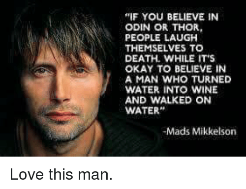 "Love, Memes, and Wine: ""IF YOU BELIEVE IN  ODIN OR THOR,  PEOPLE LAUGH  THEMSELVES TO  DEATH. WHILE IT'S  OKAY TO BELIEVE IN  A MAN WHO TURNED  WATER INTO WINE  AND WALKED ON  WATER""  -Mads Mikkelson Love this man."