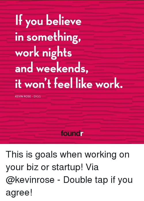 Memes, Digg, and Rose: If you believe  in something,  work nights  and weekends,  it won't feel like work.  KEVIN ROSE DIGG  foun This is goals when working on your biz or startup! Via @kevinrose - Double tap if you agree!