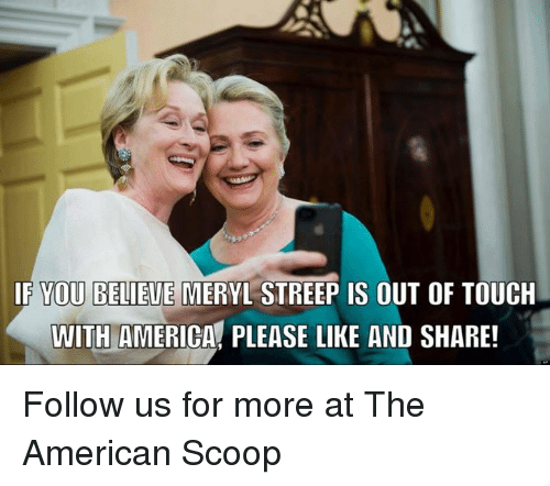 America, Memes, and American: IF YOU BELIEVE  MERYL STREEP IS OUT OF TOUCH  WITH AMERICA PLEASE LIKE AND SHARE! Follow us for more at The American Scoop