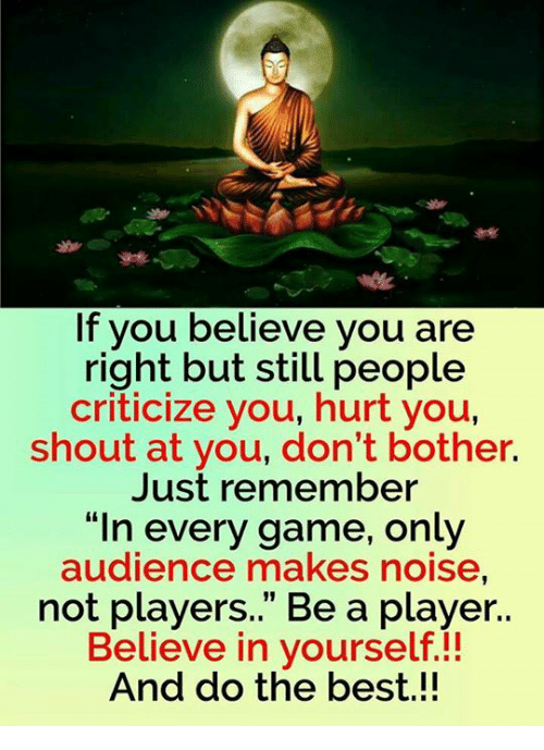 "memes: If you believe you are  right but still people  criticize you, hurt you,  shout at you, don't bother.  Just remember  In every game, only  audience makes noise,  not players."" Be a player.  Believe in yourself  And do the best"