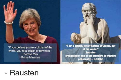 "Dank, Greece, and Philosophy: ""If you believe you're a citizen of the  world, you're a citizen of nowhere.""  Theresa May  (Prime Minister)  ""I am a citizen, not of Athens or Greece, but  of the world.""  Socrates  (Philosopher, one of the founders of westerm  philosophy) d.399bc - Rausten"