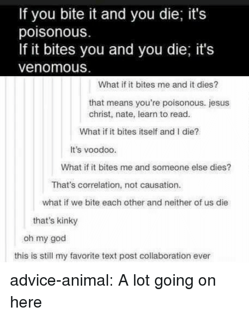 voodoo: If you bite it and you die; it's  poisonous.  If it bites you and you die, it's  venomous  What if it bites me and it dies?  that means you're poisonous. jesus  christ, nate, learn to read.  What if it bites itself and I die?  It's voodoo.  What if it bites me and someone else dies?  That's correlation, not causation.  what if we bite each other and neither of us die  that's kinky  oh my god  this is still my favorite text post collaboration ever advice-animal:  A lot going on here