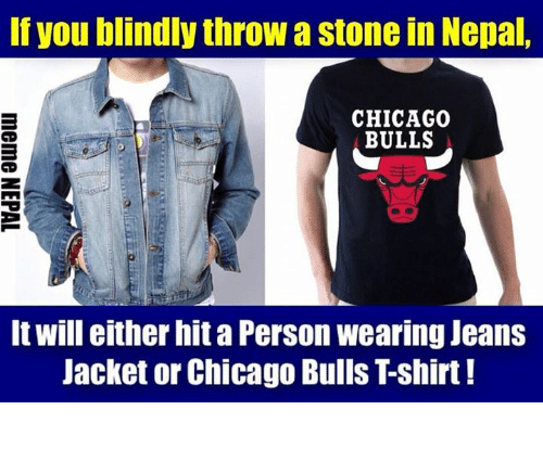 Chicago, Chicago Bulls, and Bulls: If you blindly throw a stone in Nepal,  CHICAGO  BULLS  It will either hit a Person wearing Jeans  Jacket or Chicago Bulls Tshirt! सबजनाको त्यै ।