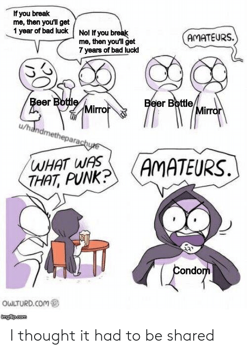 7 Years: If you break  me, then you'll get  1 year of bad luck  Nol If you break  me, then you'll get  7 years of bad luck  AMATEURS  Beer Bottle  Beer Bottle/  Mirror  Mirror  /handmetheparachue  AMATEURS.  WHAT WAS  THAT, PUNK?  Condom  OWLTURD.Com  tmgipcom I thought it had to be shared