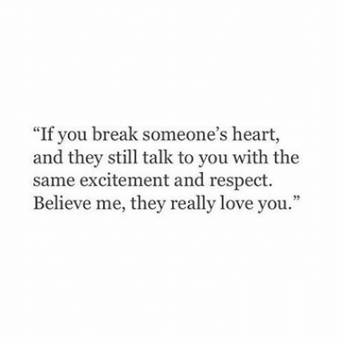 """with-the-same: """"If you break someone's heart,  and they still talk to you with the  same excitement and respect.  Believe me, they really love you."""""""