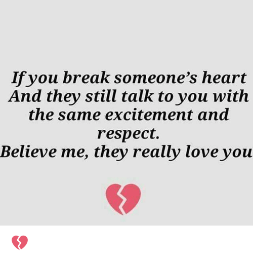 Love, Memes, and Respect: If you break someone's heart  And they still talk to you with  the same excitement and  respect.  Believe me, they really love you 💔