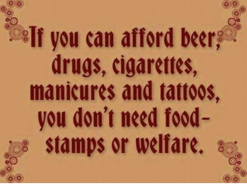 Need Food: If you can afford beer,  drugs, cigarettes,  manicures and tattoos,  you don't need food-  stamps or welfare.