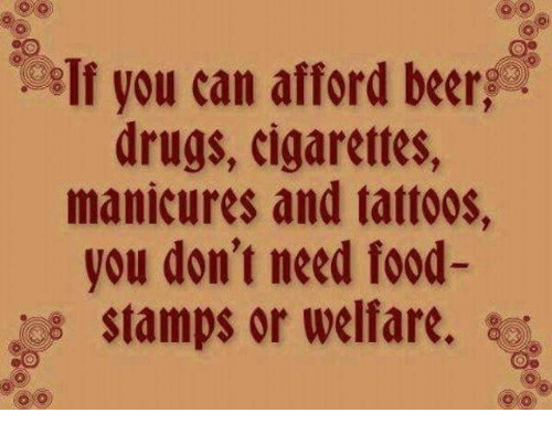 Need Food: If you can afford beer  drugs, cigarettes,  manicures and tattoos,  you don't need food-  stamps or welfare. sc
