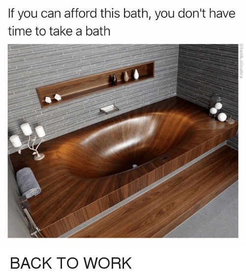 takes a bath: If you can afford this bath, you don't have  time to take a bath BACK TO WORK