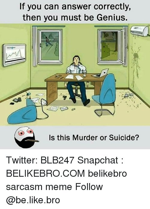 Be Like, Meme, and Memes: If you can answer correctly,  then you must be Genius.  Is this Murder or Suicide? Twitter: BLB247 Snapchat : BELIKEBRO.COM belikebro sarcasm meme Follow @be.like.bro