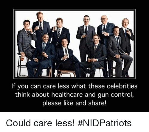 Memes, Control, and Celebrities: If you can care less what these celebrities  think about healthcare and gun control,  please like and share! Could care less! #NIDPatriots