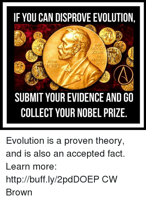 Memes, Nobel Prize, and Evolution: IF YOU CAN DISPROVE EVOLUTION,  NAT  NOBEL  SUBMIT YOUR EVIDENCE AND GO  COLLECT YOUR NOBEL PRIZE Evolution is a proven theory, and is also an accepted fact.  Learn more: http://buff.ly/2pdDOEP  CW Brown