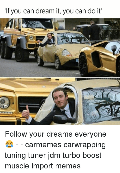 Memes, Boost, and 🤖: If you can dream it, you can do it' Follow your dreams everyone 😂 - - carmemes carwrapping tuning tuner jdm turbo boost muscle import memes