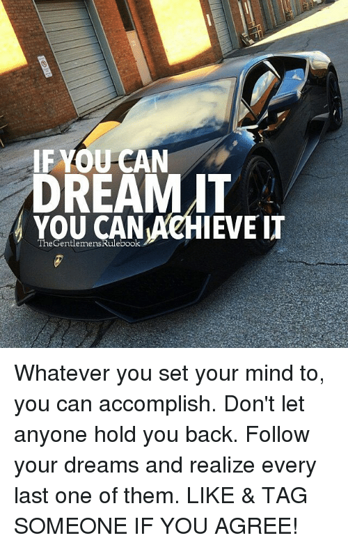 Memes, Tag Someone, and Dreams: IF YOU CAN  DREAM IT  YOUCANACHIEVET  The GentlemensRuleboo Whatever you set your mind to, you can accomplish. Don't let anyone hold you back. Follow your dreams and realize every last one of them. LIKE & TAG SOMEONE IF YOU AGREE!