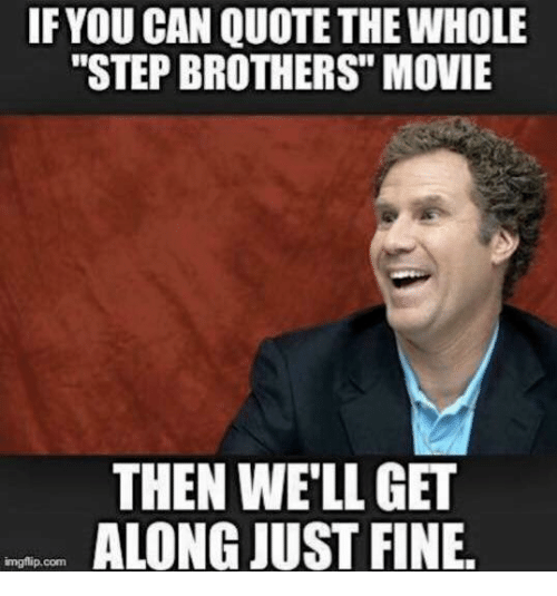 """Step Brothers: IF YOU CAN QUOTETHE WHOLE  """"STEP BROTHERS"""" MOVIE  THEN WELL GET  ALONG JUST FINE.  imgflip.com"""