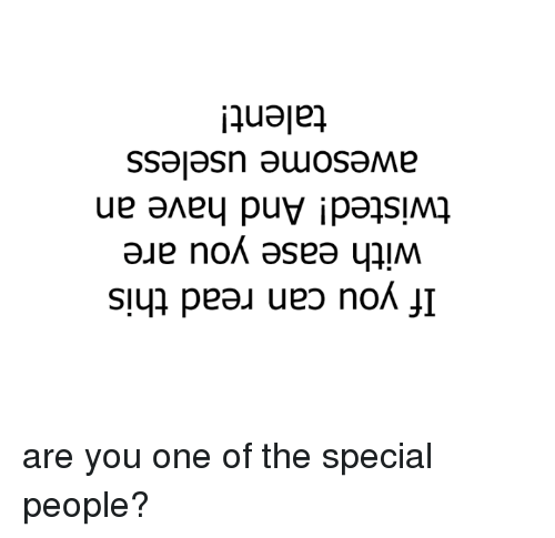 the specials: If you can read this  with ease you are  twisted! And have an  awesome useless  talent! are you one of the special people?