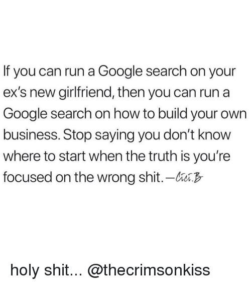 build your own: If you can run a Google search on your  ex's new girlfriend, then you can run a  Google search on how to build your own  business. Stop saying you don't know  where to start when the truth is you're  focused on the wrong shit.-bB holy shit... @thecrimsonkiss