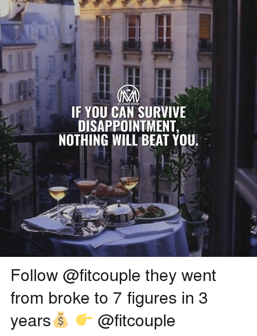 Memes, 🤖, and Can: IF YOU CAN SURVIVE  DISAPPOINTMENT,  NOTHING WILL BEAT YOU  1- Follow @fitcouple they went from broke to 7 figures in 3 years💰 👉 @fitcouple