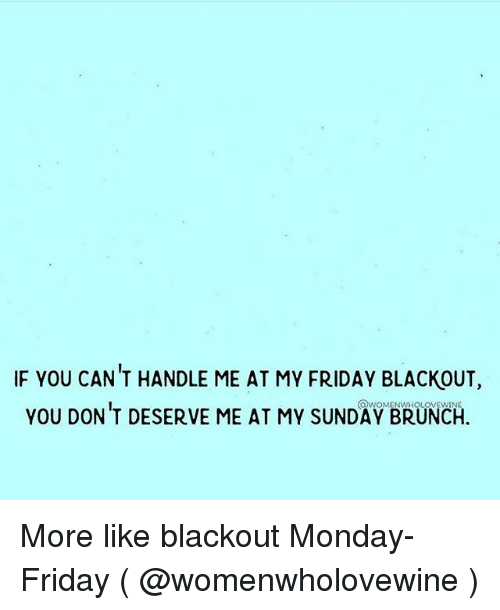 Friday, Monday, and Sunday: IF YOU CAN T HANDLE ME AT MY FRIDAY BLACKOUT,  you DON'T DESERVE ME AT MY SUNDAY BRUNCH. More like blackout Monday-Friday ( @womenwholovewine )