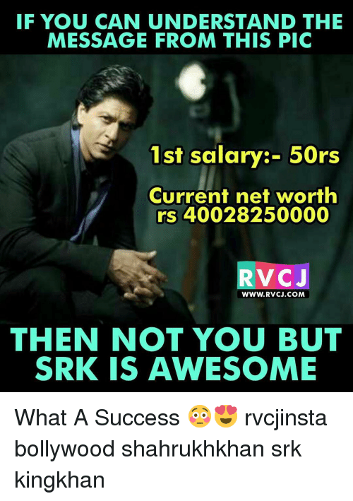 Memes, 🤖, and Net: IF YOU CAN UNDERSTAND THE  MESSAGE FROM THIS PIC  1st salary:- 50rs  Current net worth  rs 40028250000  V C  J  WWW. RVCCJ.COM  THEN NOT YOU BUT  SRK IS AWESOME What A Success 😳😍 rvcjinsta bollywood shahrukhkhan srk kingkhan