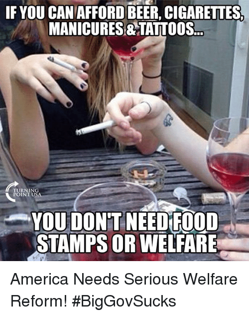 Need Food: IF YOU CANAFFORD BEER, CIGARETTES  MANICURES&TATTOOS.  TURNING  POINT US  YOU DONT NEED FOOD  STAMPS OR WELFARE America Needs Serious Welfare Reform! #BigGovSucks