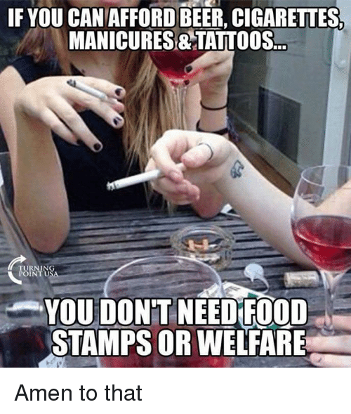 Need Food: IF YOU CANAFFORDBEER, CIGARETTES  MANICURES&TATTOOS.  TURNING  POINT U  YOU DON'T NEED FOOD  STAMPS OR WELFARE Amen to that