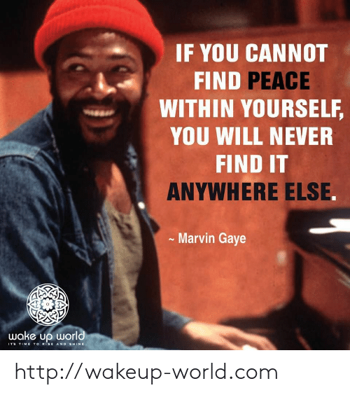 Rise And Shine: IF YOU CANNOT  FIND PEACE  WITHIN YOURSELF,  YOU WILL NEVER  FIND IT  ANYWHERE ELSE.  Marvin Gaye  wake up world  ITS TIME TO RiSE AND SHINE http://wakeup-world.com