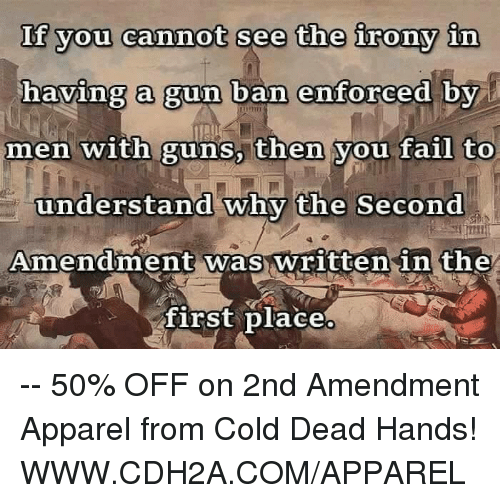 cold-dead-hands: If you cannot see the irony in  having a gun ban enforced by  men with guns, then you fail to  understand why the Second  Amendment was written in the  first place -- 50% OFF on 2nd Amendment Apparel from Cold Dead Hands! WWW.CDH2A.COM/APPAREL